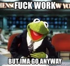 fuck work but ima go anyway - Breaking News Kermit | Meme Generator